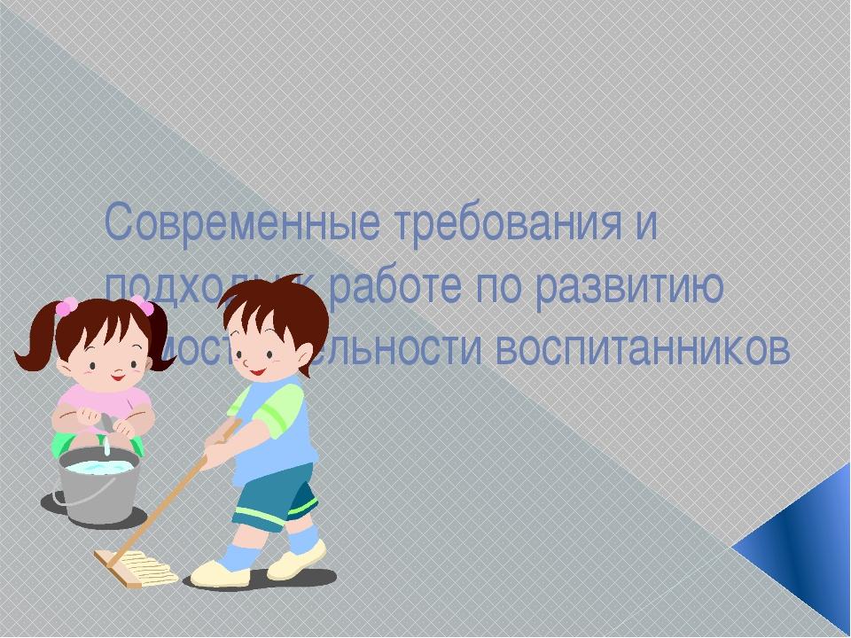 Современные требования и подходы к работе по развитию самостоятельности воспи...