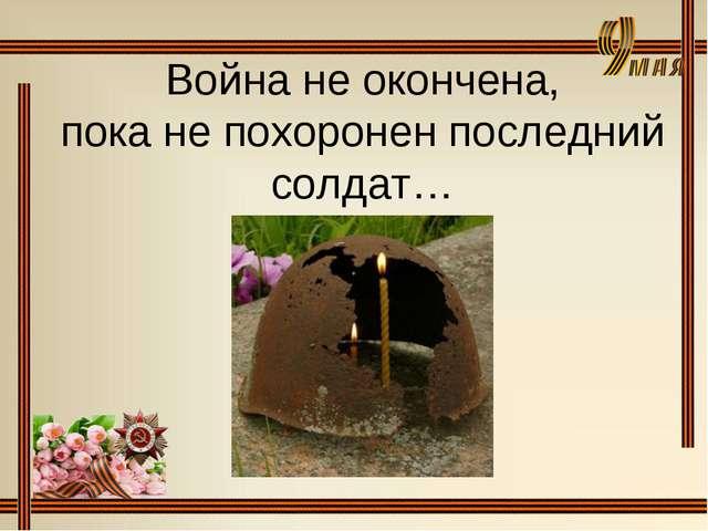 Война не окончена, пока не похоронен последний солдат…
