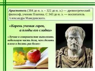 Аристотель (384 до н. э. – 322 до н. э.) — древнегреческий философ, ученик Пл