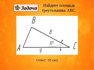 Ответ: 18 см2. Найдите площадь треугольника АВС. Задача