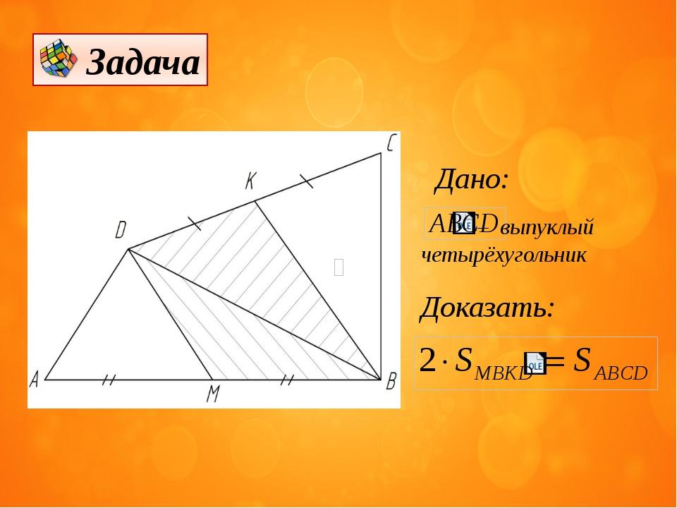 Дано:  – выпуклый четырёхугольник Доказать: Задача