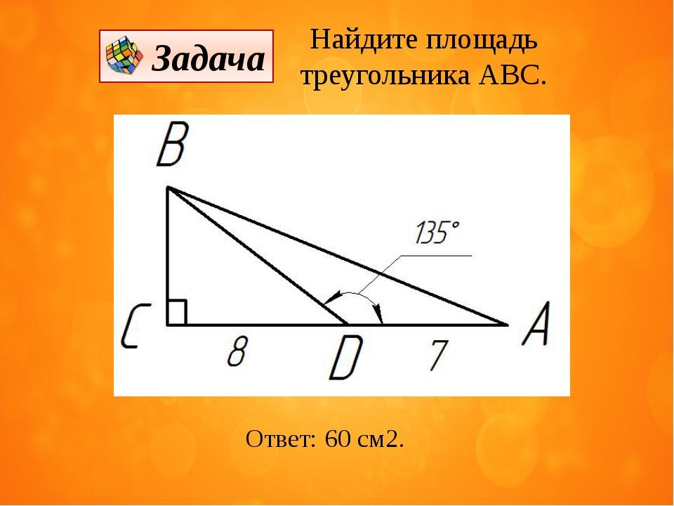 Найдите площадь треугольника АВС. Ответ: 60 см2. Задача