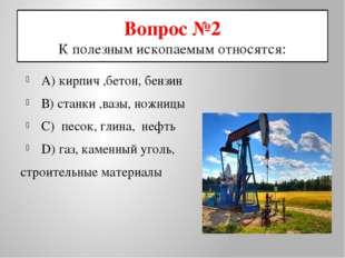 Вопрос №2 К полезным ископаемым относятся: А) кирпич ,бетон, бензин В) станки
