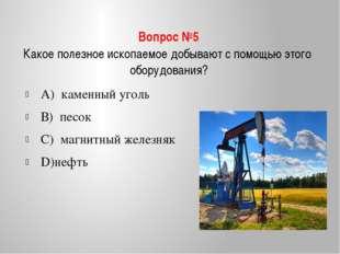 Вопрос №5 Какое полезное ископаемое добывают с помощью этого оборудования? А)