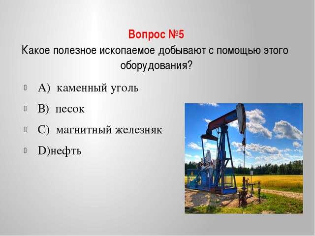 Вопрос №5 Какое полезное ископаемое добывают с помощью этого оборудования? А)...