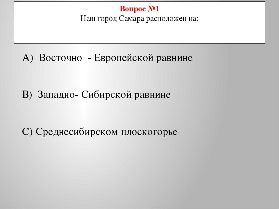 Вопрос №1 Наш город Самара расположен на: А) Восточно - Европейской равнине В...