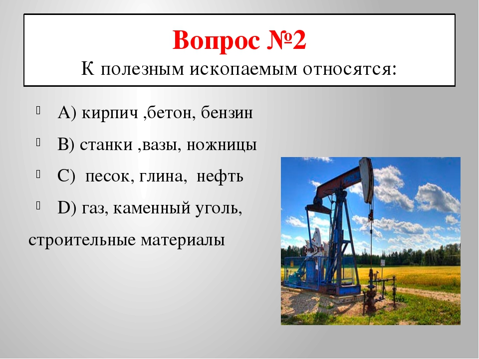 Вопрос №2 К полезным ископаемым относятся: А) кирпич ,бетон, бензин В) станки...