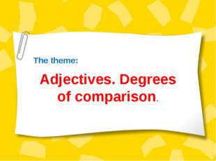 The theme: Adjectives. Degrees of comparison.
