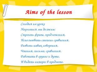 Aims of the lesson Сегодня на уроке Научиться мы должны: Строить фразы, предл