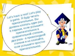 Let's have a rest! Let's play a game. Я буду читать прилагательные. Вы должны