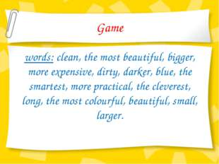 Game words: clean, the most beautiful, bigger, more expensive, dirty, darker,