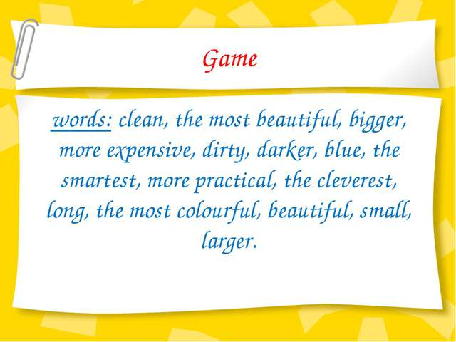 Game words: clean, the most beautiful, bigger, more expensive, dirty, darker,...