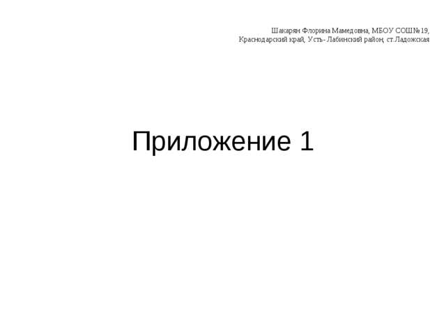 Приложение 1 Шакарян Флорина Мамедовна, МБОУ СОШ№19, Краснодарский край, Усть...