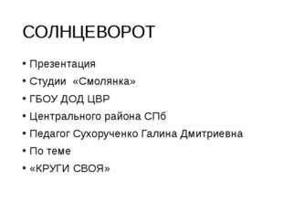 СОЛНЦЕВОРОТ Презентация Студии «Смолянка» ГБОУ ДОД ЦВР Центрального района СП