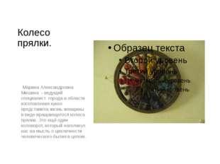 Колесо прялки. Марина Александровна Мишина - ведущий специалист города в обла