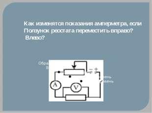 Как изменятся показания амперметра, если Ползунок реостата переместить вправо