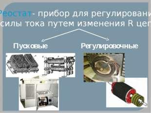 Реостат- прибор для регулирования силы тока путем изменения R цепи Пусковые Р