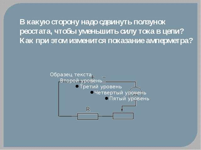 В какую сторону надо сдвинуть ползунок реостата, чтобы уменьшить силу тока в...