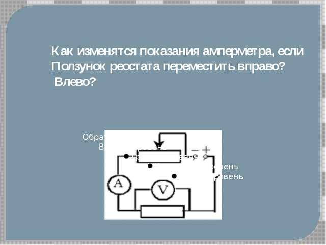 Как изменятся показания амперметра, если Ползунок реостата переместить вправо...
