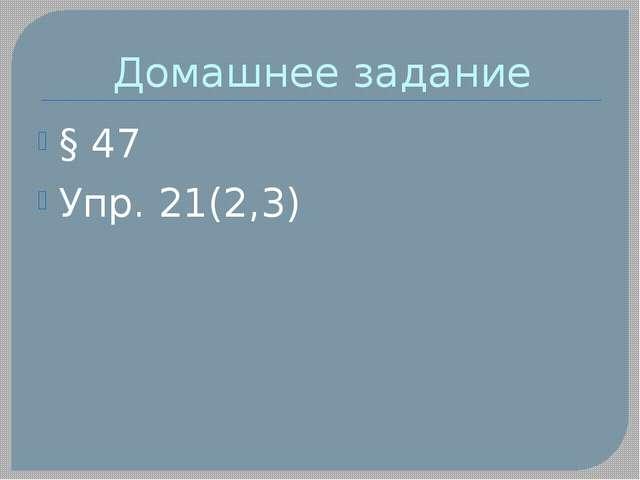Домашнее задание § 47 Упр. 21(2,3)
