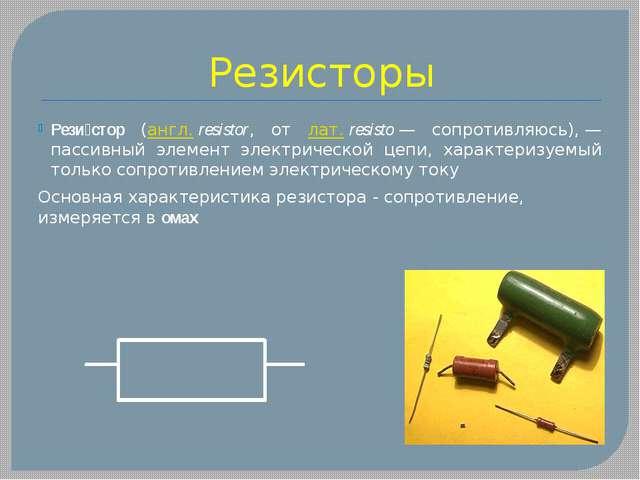Резисторы Рези́стор (англ.resistor, от лат.resisto— сопротивляюсь),— пасс...