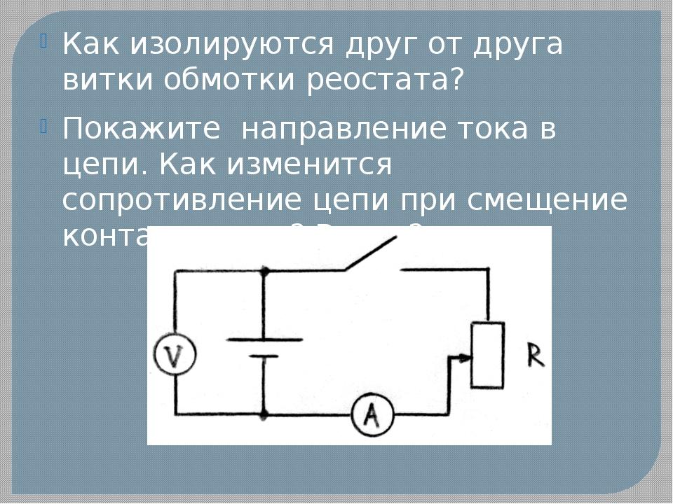 Как изолируются друг от друга витки обмотки реостата? Покажите направление то...