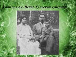 Родился в г. Венёв Тульской губернии.