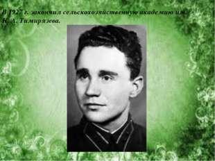 В 1927г. закончил сельскохозяйственную академию им. К.А.Тимирязева.