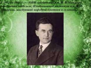 С 1932 по 1941гг. — НИИ садоводства им. И. В. Мичурина, заведующий отделом;