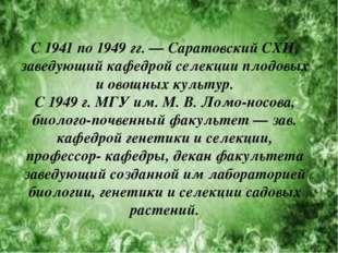 С 1941 по 1949гг. — Саратовский СХИ, заведующий кафедрой селекции плодовых и
