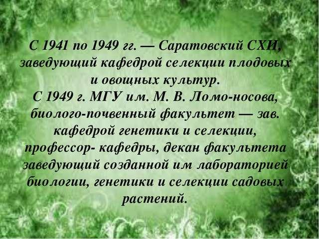 С 1941 по 1949гг. — Саратовский СХИ, заведующий кафедрой селекции плодовых и...