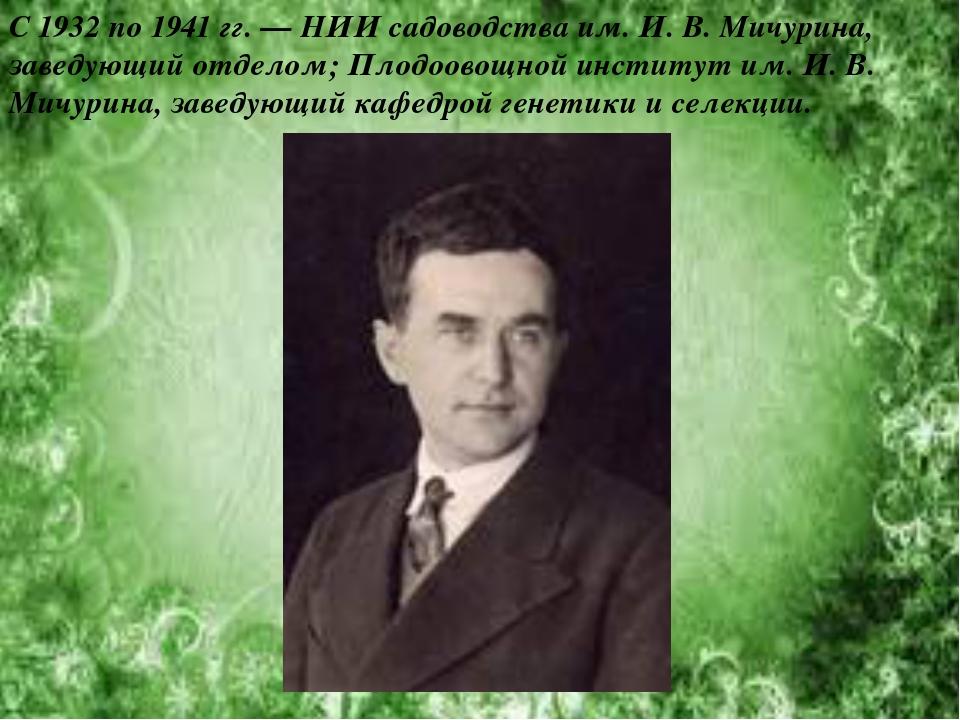 С 1932 по 1941гг. — НИИ садоводства им. И. В. Мичурина, заведующий отделом;...