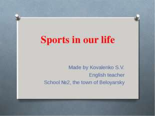 Sports in our life Made by Kovalenko S.V. English teacher School №2, the town