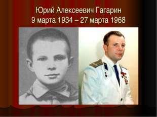 Юрий Алексеевич Гагарин 9 марта 1934 – 27 марта 1968