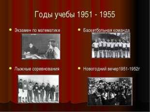 Годы учебы 1951 - 1955 Экзамен по математике Баскетбольная команда Лыжные сор