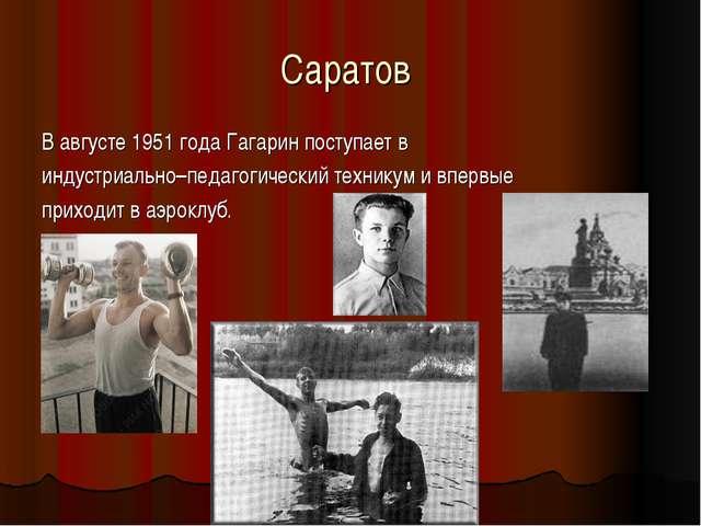 Саратов В августе 1951 года Гагарин поступает в индустриально–педагогический...