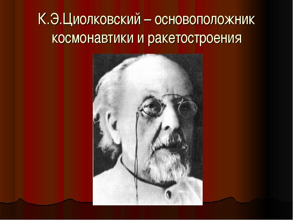 К.Э.Циолковский – основоположник космонавтики и ракетостроения