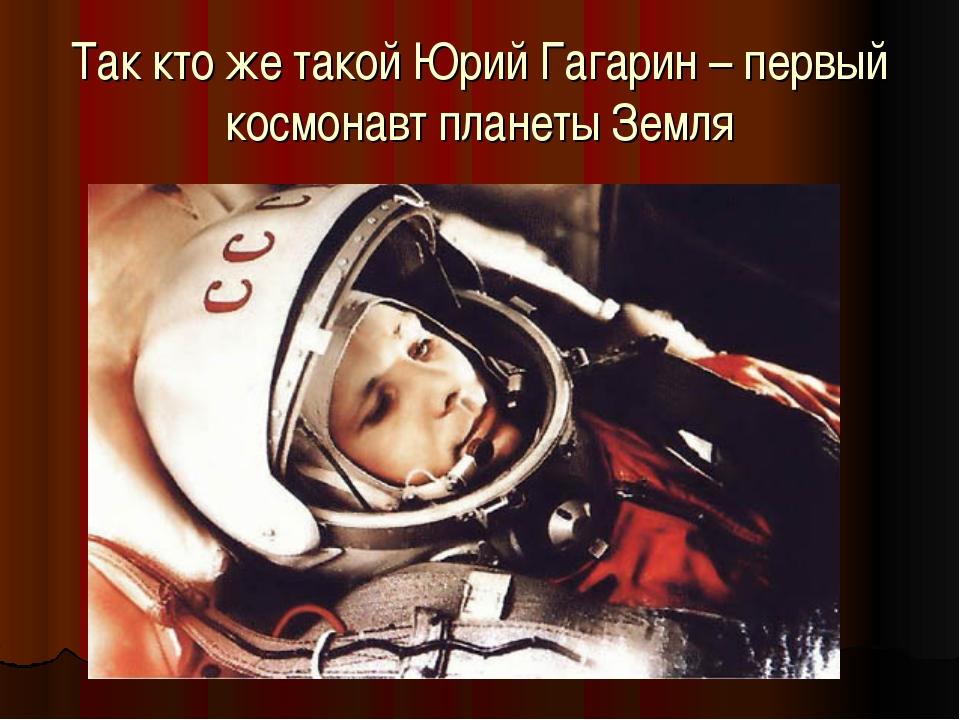 Так кто же такой Юрий Гагарин – первый космонавт планеты Земля
