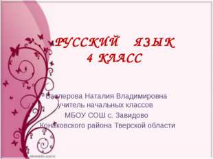 РУССКИЙ ЯЗЫК 4 КЛАСС Баслерова Наталия Владимировна учитель начальных классов