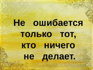 Не ошибается только тот, кто ничего не делает.