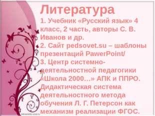 Литература 1. Учебник «Русский язык» 4 класс, 2 часть, авторы С. В. Иванов и