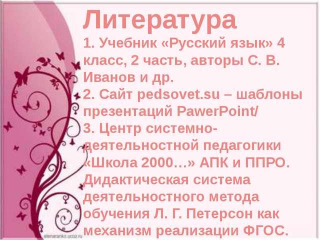 Литература 1. Учебник «Русский язык» 4 класс, 2 часть, авторы С. В. Иванов и...