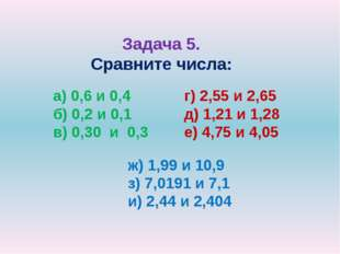 Задача 5. Сравните числа: а) 0,6 и 0,4 б) 0,2 и 0,1 в) 0,30 и 0,3 г) 2,55 и 2