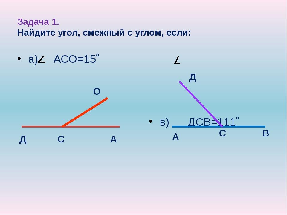 Задача 1. Найдите угол, смежный с углом, если: а) АСО=15˚ в) ДСВ=111˚ Д С А О...