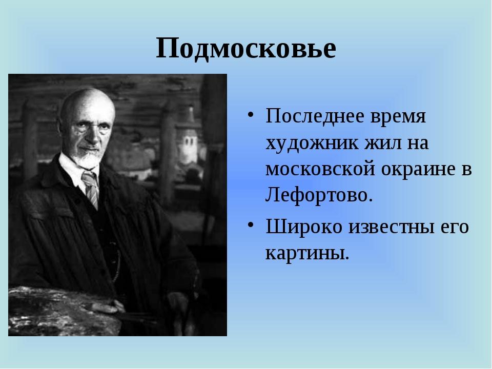 Подмосковье Последнее время художник жил на московской окраине в Лефортово. Ш...