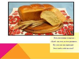 Есть пословица в народе – «Хлеб - на стол, и стол расцвел». Ну а все же как