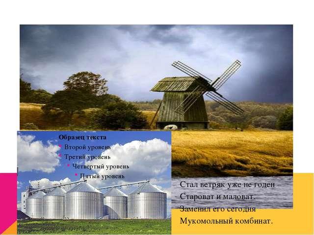 Что потом происходит с зерном ? Стал ветряк уже не годен – Староват и маловат...