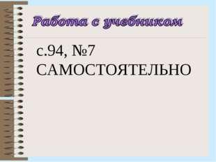 с.94, №7 САМОСТОЯТЕЛЬНО