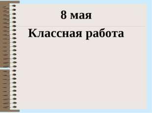 8 мая Классная работа