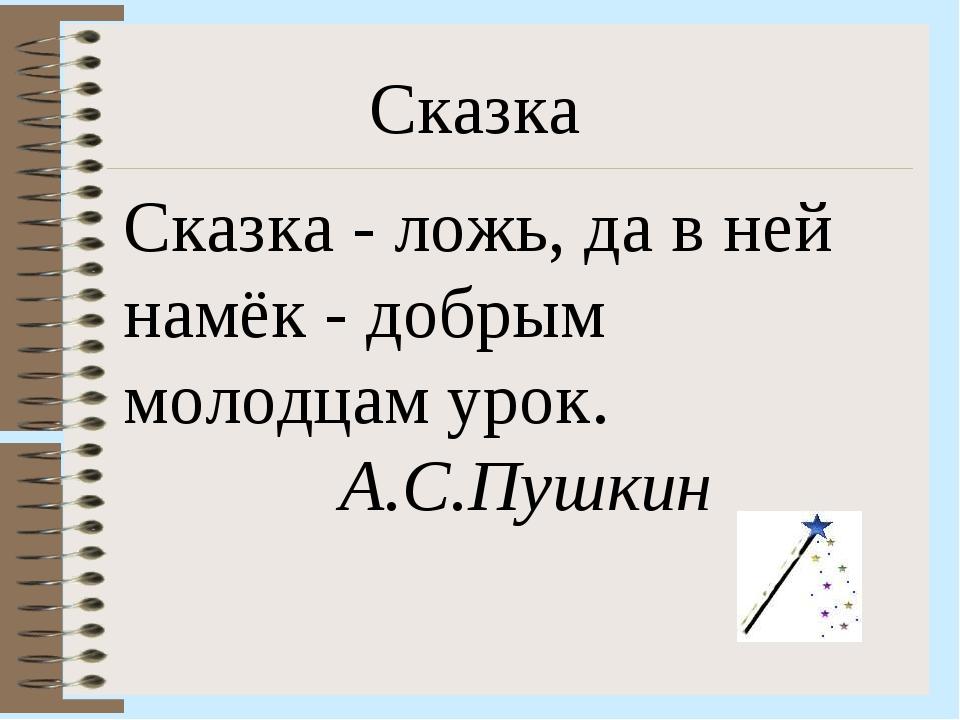 Сказка Сказка - ложь, да в ней намёк - добрым молодцам урок. А.С.Пушкин